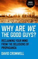 Why Are We The Good Guys? : Reclaiming Your Mind From The Delusions Of Propaganda - David Cromwell