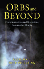 Orbs and Beyond : Communications and Revelations from another Reality - John Pickering