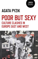 Poor but Sexy : Culture Clashes in Europe East and West - Agata Pyzik