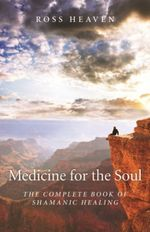 Medicine for the Soul : The Complete Book of Shamanic Healing - Ross Heaven