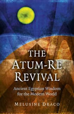 The Atum-Re Revival : Ancient Egyptian Wisdom for the Modern World - Melusine Draco