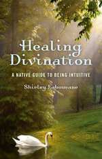 Healing Divination : A Native Guide to Being Intuitive - Shirley Laboucane