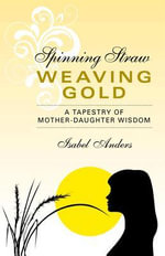 Spinning Straw, Weaving Gold : A Tapestry of Mother-Daughter Wisdom - Isabel Anders