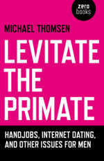 Levitate the Primate : Handjobs, Internet Dating, and Other Issues for Men - Michael Thomsen