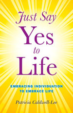 Just Say Yes to Life : Embracing individuation to embrace life - Trisha Caldwell