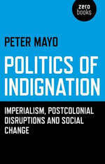 Politics of Indignation : Imperialism, Postcolonial Disruptions and Social Change - Peter Mayo