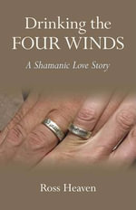 Drinking the Four Winds : A Shamanic Love Story - Ross Heaven