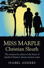 Miss Marple: Christian Sleuth : The Woman for Others at the Heart of Agatha Christie's Classic Mystery Series - Isabel Anders