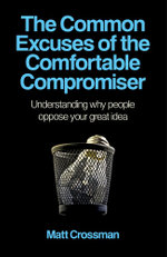 The Common Excuses of the Comfortable Compromiser : Understanding Why People Oppose Your Great Idea - Matt Crossman