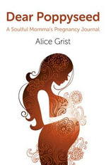 Dear Poppyseed : A Soulful Momma's Pregnancy Journal - Alice Grist