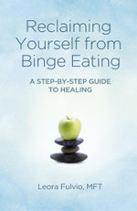 Reclaiming Yourself from Binge Eating : A Step-By-Step Guide to Healing - Leora Fulvio