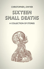 Sixteen Small Deaths : A Collection of Stories - Christopher J. Dwyer