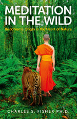 Meditation in the Wild : Buddhism's Origin in the Heart of Nature - Charles S. Fisher Ph.D.