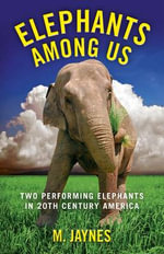 Elephants Among Us : Two Performing Elephants in 20th-century America - M. Jaynes