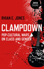 Clampdown : Pop-Cultural Wars on Class and Gender - Rhian E. Jones