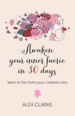 Awaken Your Inner Faerie in 30 Days : Learn to Live from Your Creative Core - Alex Clarke