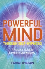 Powerful Mind Through Self-Hypnosis : A Practical Guide to Complete Self-Mastery - Cathal O'Brian