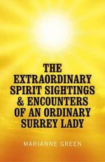 The Extraordinary Spirit Sightings & Encounters of an Ordinary Surrey Lady : My Life as a Healer - Marianne Green