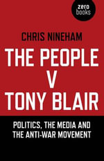 The People v. Tony Blair : Politics, the Media and the Anti-War Movement - Chris Nineham