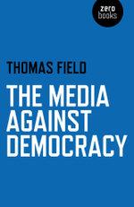 The Media Against Democracy - Thomas Field