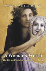 A Woman's Worth : The Divine Feminine in the Hebrew Bible - Maggy Whitehouse