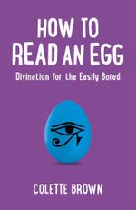 How to Read an Egg : Divination for the Easily Bored - Colette Brown