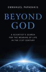 Beyond God : A Scientist's Search for the Meaning of Life in the 21st Century - Emmanuel P. Papadakis
