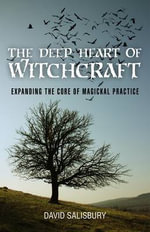 The Deep Heart of Witchcraft : Expanding the Core of Magickal Practice - David Salisbury