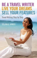 Be a Travel Writer, Live Your Dreams, Sell Your Features : Travel Writing Step by Step - Solange Hando