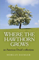 Where the Hawthorn Grows : An American Druid's Reflections - Morgan Daimler