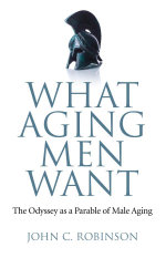 What Aging Men Want : The Odyssey as a Parable of Male Aging - John C. Robinson