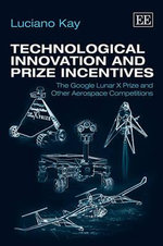Technological Innovation and Prize Incentives : The Google Lunar X Prize and Other Aerospace Competitions - Kay Luciano
