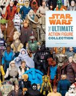 Star Wars : The Ultimate Action Figure Collection - Steve Sansweet