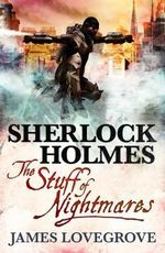 Sherlock Holmes : Stuff of Nightmares - James Lovegrove