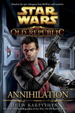 Star Wars : The Old Republic : Annihilation - Drew Karpyshyn