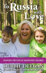 To Russia with Love : Changing the Lives of Abandoned Children - Debbie Deegan