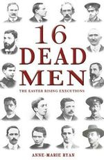 16 Dead Men : The Easter Rising Executions - Anne Marie Ryan