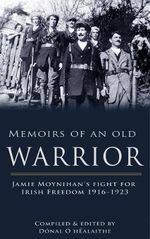 Memoirs of an Old Warrior : Jamie Moynihan's Fight for Irish Freedom 1916-1923 - Donal O hEalaithe