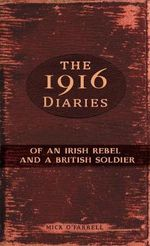 The 1916 Diaries : Of an Irish Rebel and a British Soldier - Mick O'Farrell