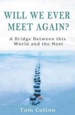 Will We Ever Meet Again? : A Bridge Between This World and the Next - Tom Colton
