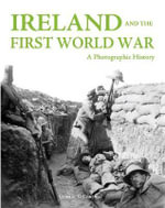 Ireland and the First World War : A Photographic History - Cormac O Comhrai
