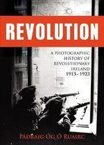 Revolution : A Photographic History of Revolutionary Ireland 1913-1923 - Padraig Og O Ruairc