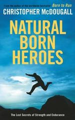 Natural Born Heroes : The Lost Secrets of Strength and Endurance - Christopher McDougall