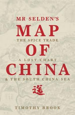 Mr Selden's Map of China : The Spice Trade, a Lost Chart and the South China Sea - Timothy Brook