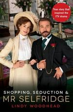 Shopping, Seduction and Mr Selfridge : The True Story that Inspired the ITV Drama - Lindy Woodhead