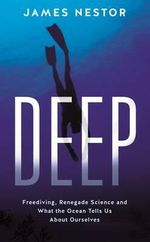 Deep : A Sea Odyssey : Freediving, Renegade Science and What the Ocean Tells Us About Ourselves - James Nestor