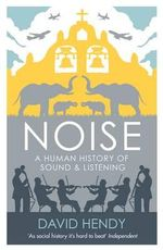 Noise : A Human History of Sound and Listening - David Hendy