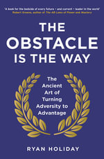 The Obstacle is the Way : The Ancient Art of Turning Adversity to Advantage - Ryan Holiday