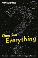 Question Everything : 132 Science Questions - and Their Unexpected Answers - New Scientist