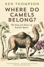 Where Do Camels Belong? : The Story and Science of Invasive Species - Ken Thompson